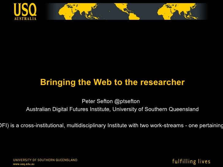 <ul>Bringing the Web to the researcher </ul><ul>Peter Sefton @ptsefton  Australian Digital Futures Institute, University o...
