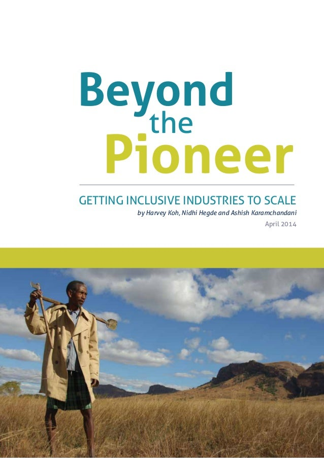 GETTING INCLUSIVE INDUSTRIES TO SCALE by Harvey Koh, Nidhi Hegde and Ashish Karamchandani April 2014 Beyond Pioneer the