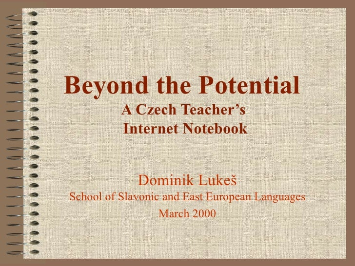 Beyond the Potential          A Czech Teacher's          Internet Notebook             Dominik LukešSchool of Slavonic and...