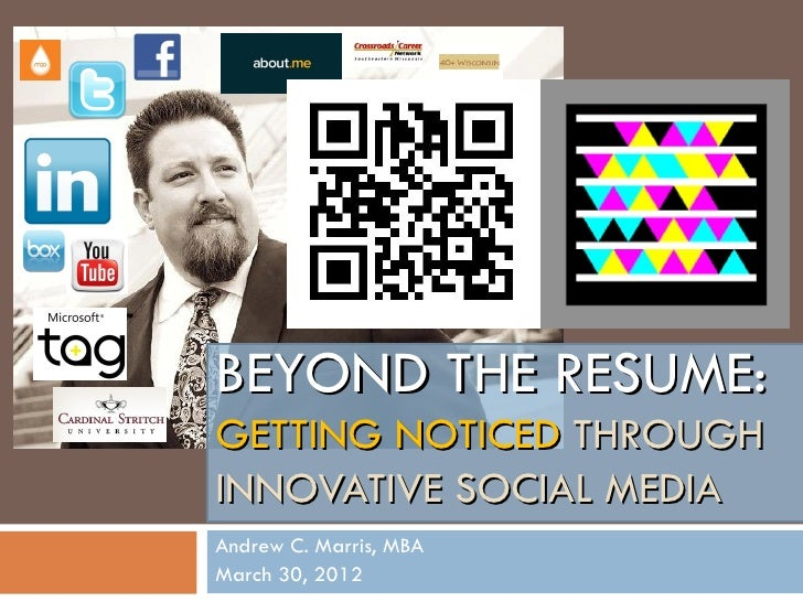 BEYOND THE RESUME:GETTING NOTICED THROUGHINNOVATIVE SOCIAL MEDIAAndrew C. Marris, MBAMarch 30, 2012