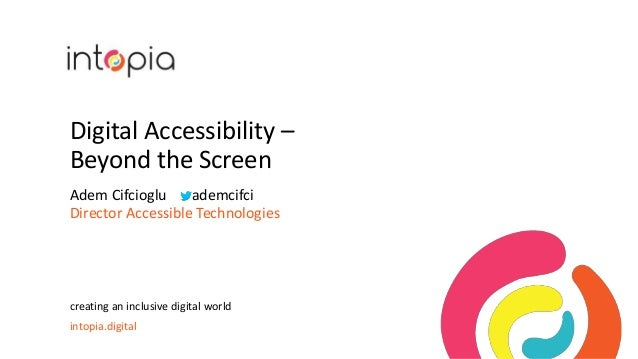 Digital Accessibility – Beyond the Screen Adem Cifcioglu ademcifci Director Accessible Technologies creating an inclusive ...