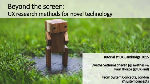 Beyond the screen: UX research methods for novel technology Tutorial at UX Cambridge 2015 Swetha Sethumadhavan (@swethas) ...
