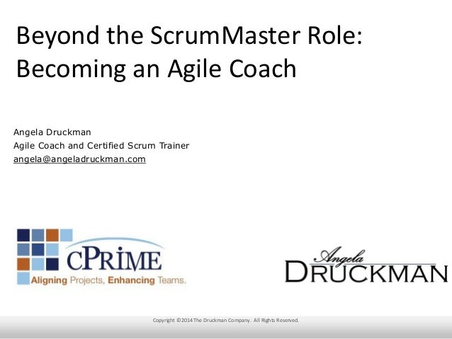 Beyond the ScrumMaster Role: Becoming an Agile Coach Angela Druckman Agile Coach and Certified Scrum Trainer angela@angela...
