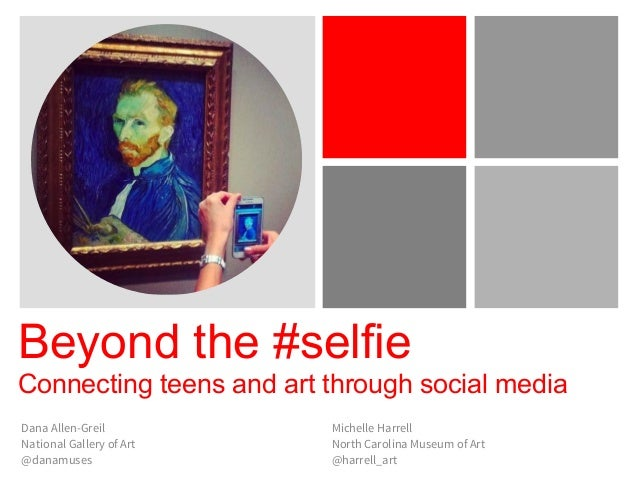 Beyond the #selfie Connecting teens and art through social media Dana Allen-Greil National Gallery of Art @danamuses Miche...