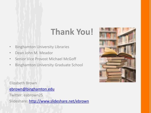 Thank You!• Binghamton University Libraries• Dean John M. Meador• Senior Vice Provost Michael McGoff• Binghamton Universit...