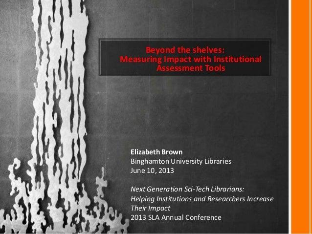 Beyond the shelves:Measuring Impact with InstitutionalAssessment ToolsElizabeth BrownBinghamton University LibrariesJune 1...