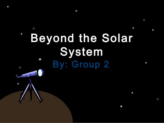 Beyond the SolarBeyond the Solar SystemSystem By: Group 2By: Group 2