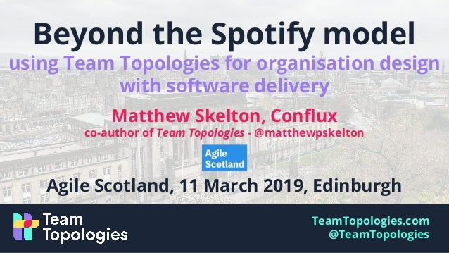 TeamTopologies.com @TeamTopologies Beyond the Spotify model using Team Topologies for organisation design with software de...