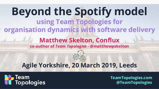 TeamTopologies.com @TeamTopologies Beyond the Spotify model using Team Topologies for organisation dynamics with software ...