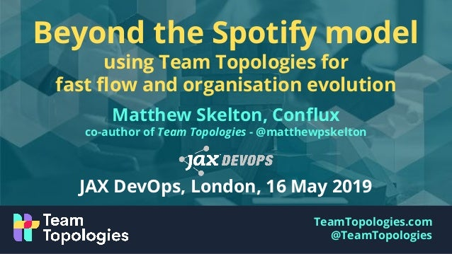 TeamTopologies.com @TeamTopologies Beyond the Spotify model using Team Topologies for fast flow and organisation evolution ...