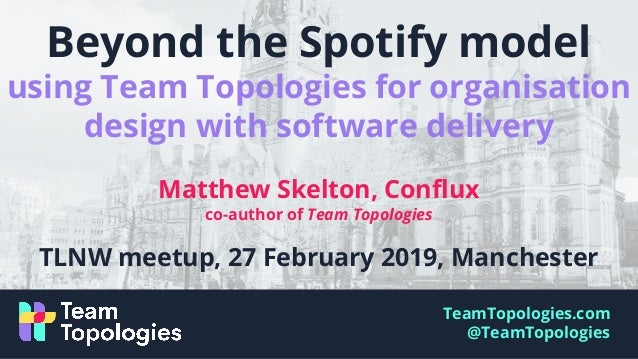 Beyond the spotify model - Team Topologies - TechLeadsNW meetup 2019-…