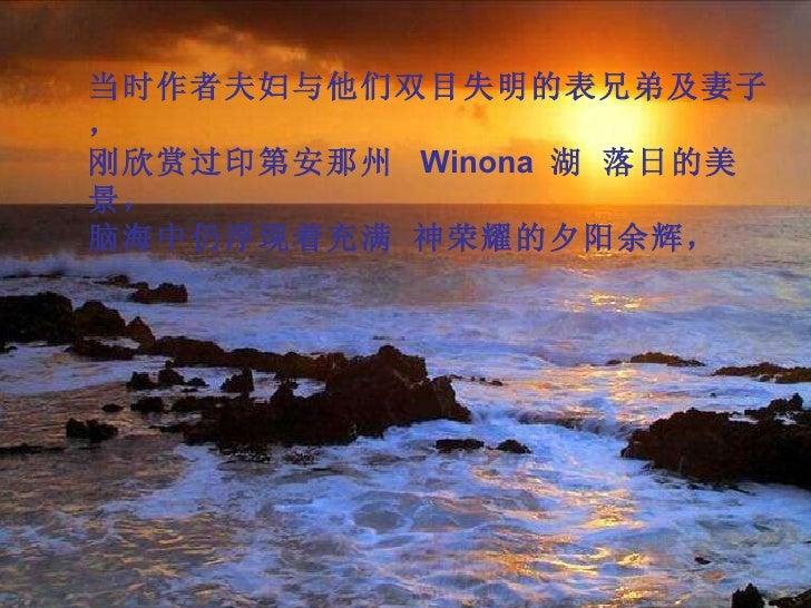 当时作者夫妇与他们双目失明的表兄弟及妻子, 刚欣赏过印第安那州  Winona  湖 落日的美景, 脑海中仍浮现着充满 神荣耀的夕阳余辉,