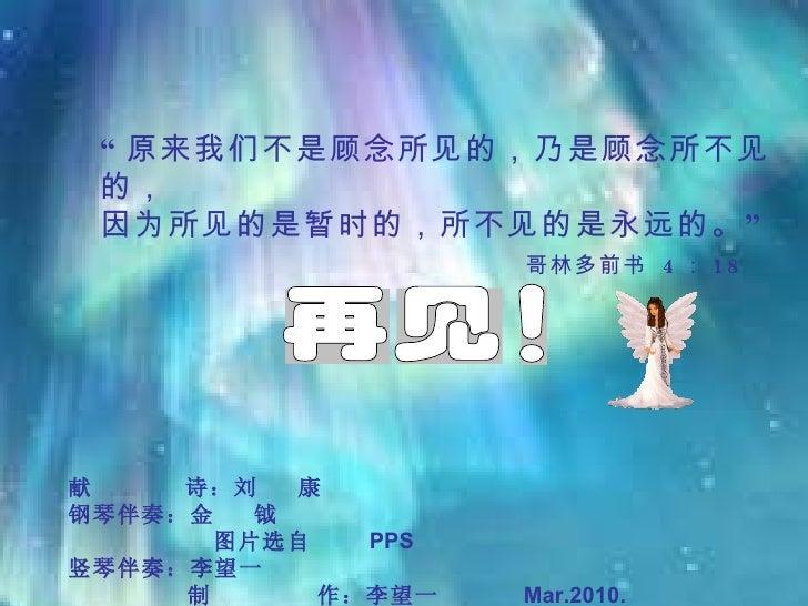 """献  诗:刘  康 钢琴伴奏:金  钺  图片选自  PPS 竖琴伴奏:李望一  制  作:李望一  Mar.2010.       """" 原来我们不是顾念所见的,乃是顾念所不见的, 因为所见的是暂时的,所不见的是永远的。"""" 哥林多前书  ..."""
