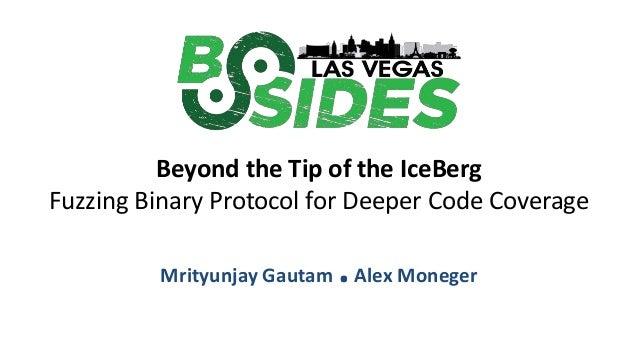 Beyond the Tip of the IceBerg Fuzzing Binary Protocol for Deeper Code Coverage Mrityunjay Gautam .Alex Moneger