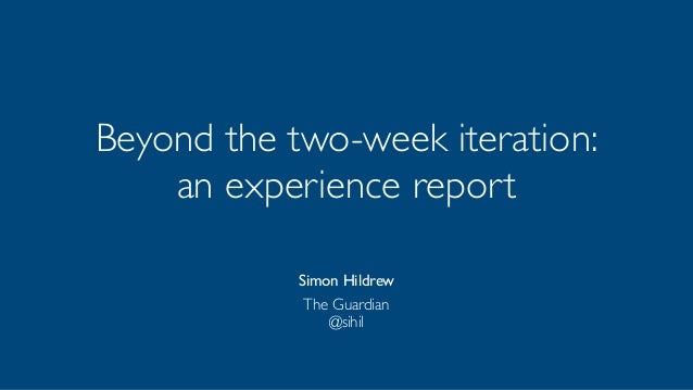 Beyond the two-week iteration:  an experience report  Simon Hildrew  The Guardian  @sihil