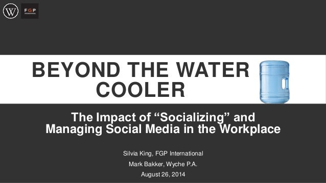 """BEYOND THE WATER COOLER  The Impact of """"Socializing"""" and Managing Social Media in the Workplace  Silvia King, FGP Internat..."""