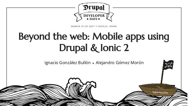 Beyond the web: Mobile apps using Drupal & Ionic 2 Ignacio González Bullón ♦ Alejandro Gómez Morón