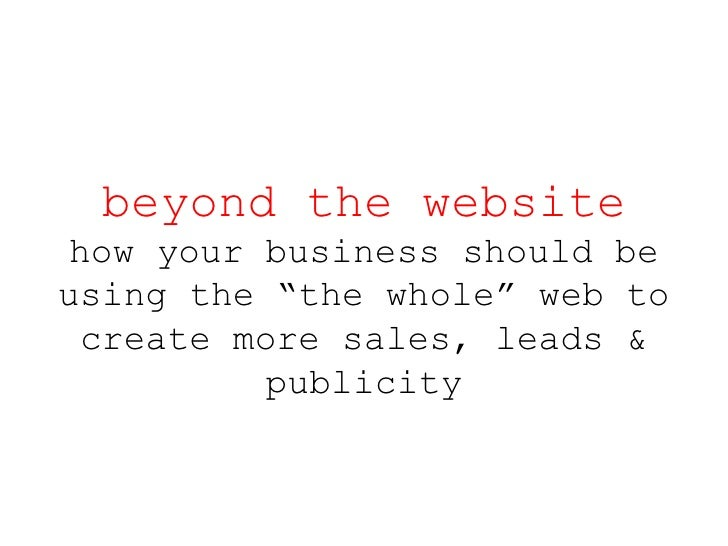 """beyond the website how your business should be using the """"the whole"""" web to create more sales, leads & publicity"""