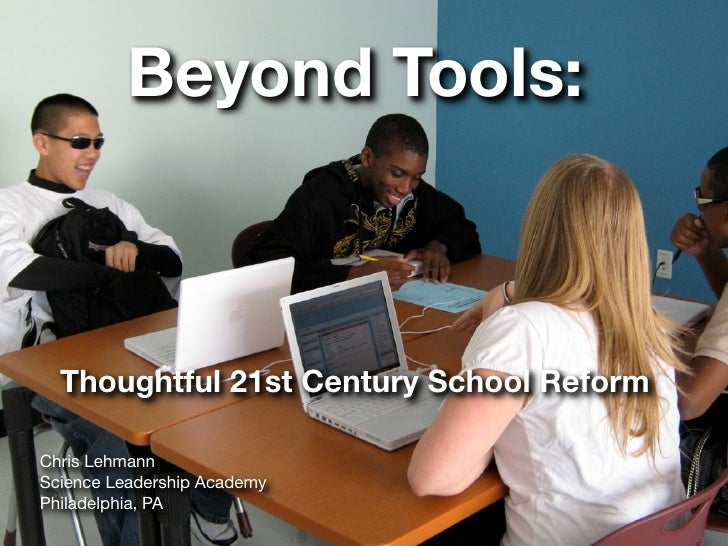 Beyond Tools:      Thoughtful 21st Century School Reform  Chris Lehmann Science Leadership Academy Philadelphia, PA