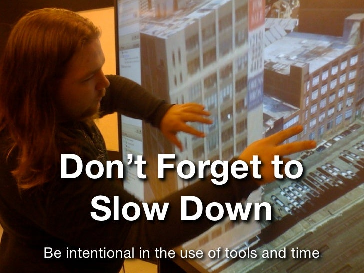 Don't Forget to    Slow Down Be intentional in the use of tools and time