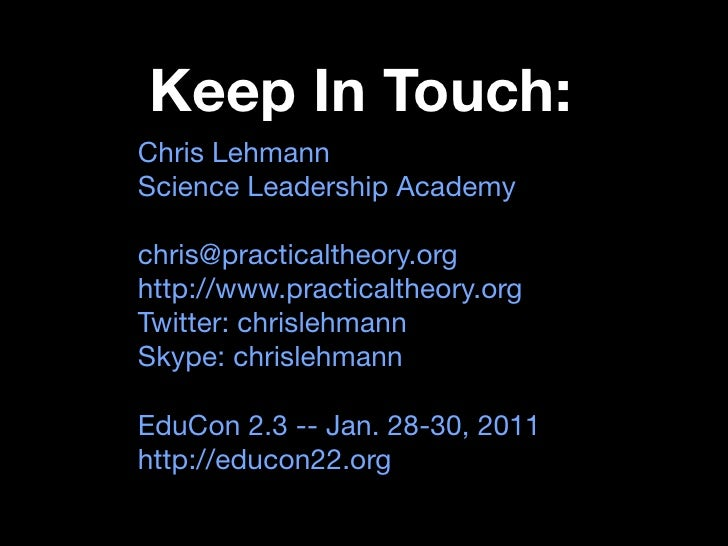 Keep In Touch: Chris Lehmann Science Leadership Academy  chris@practicaltheory.org http://www.practicaltheory.org Twitter:...