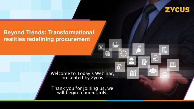 Beyond Trends: Transformational realities redefining procurement Welcome to Today's Webinar, presented by Zycus Thank you ...