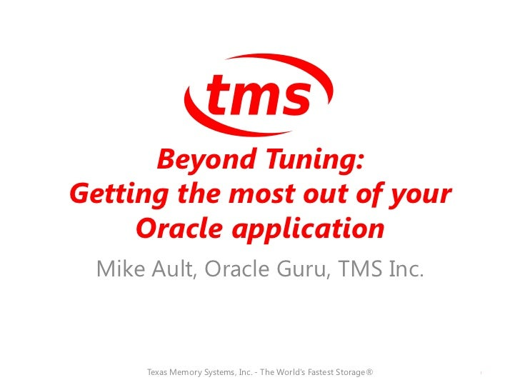 Beyond Tuning:Getting the most out of your     Oracle application Mike Ault, Oracle Guru, TMS Inc.     Texas Memory System...