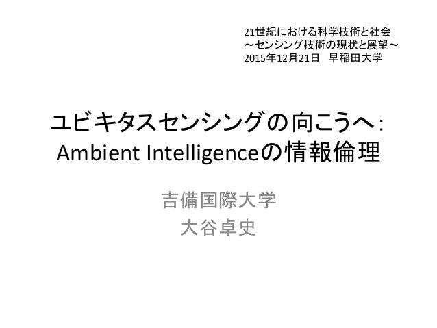 ユビキタスセンシングの向こうへ: Ambient Intelligenceの情報倫理 吉備国際大学 大谷卓史 21世紀における科学技術と社会 ~センシング技術の現状と展望~ 2015年12月21日 早稲田大学