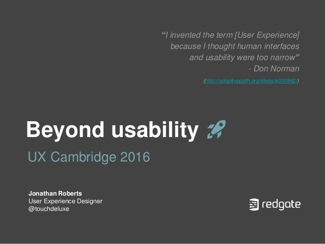 "Beyond usability 🚀 UX Cambridge 2016 Jonathan Roberts User Experience Designer @touchdeluxe ""I invented the term [User Exp..."