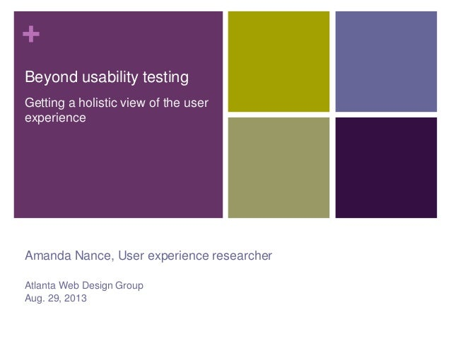 + Beyond usability testing Getting a holistic view of the user experience  Amanda Nance, User experience researcher Atlant...