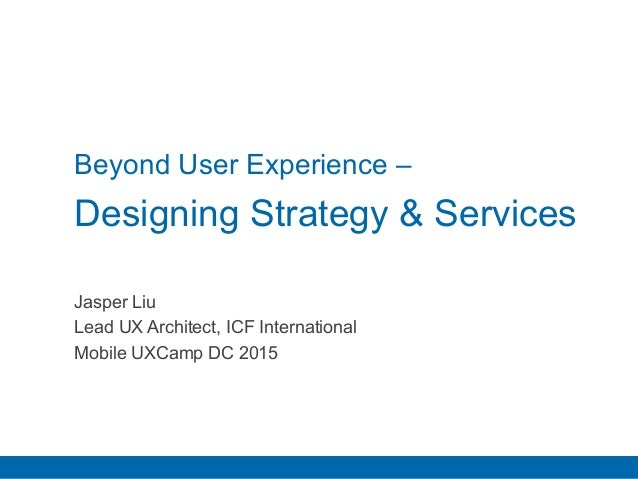 Beyond User Experience – Designing Strategy & Services Jasper Liu Lead UX Architect, ICF International Mobile UXCamp DC 20...