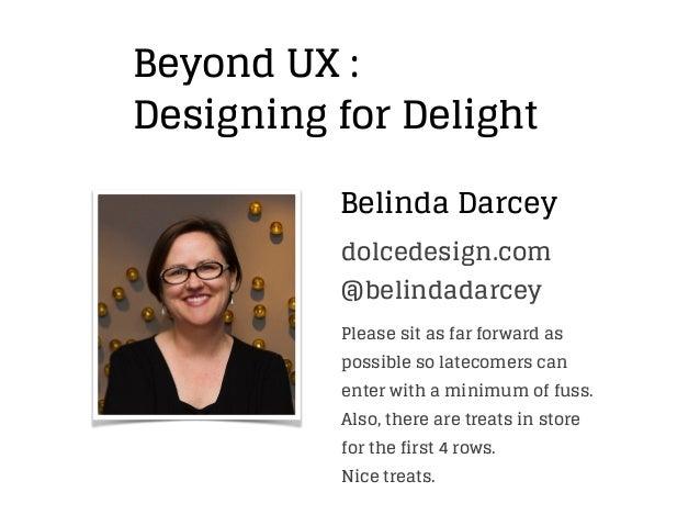 Belinda Darcey Beyond UX : Designing for Delight @belindadarcey dolcedesign.com Please sit as far forward as possible so l...