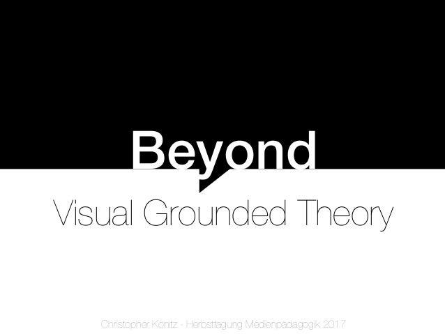 Beyond Visual Grounded Theory Christopher Könitz - Herbsttagung Medienpädagogik 2017
