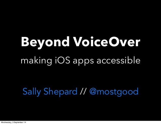 Beyond VoiceOver  making iOS apps accessible  Sally Shepard // @mostgood  Wednesday, 3 September 14