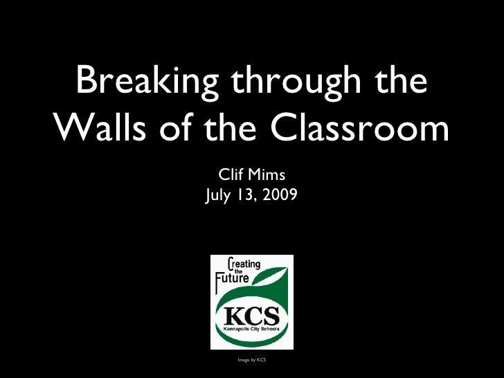 Breaking through the Walls of the Classroom <ul><li>Clif Mims </li></ul><ul><li>July 13, 2009 </li></ul>Image by KCS