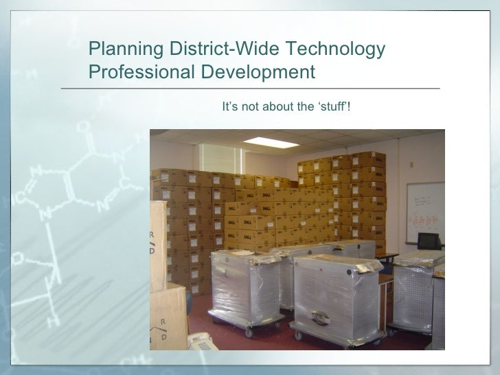Planning District-Wide Technology Professional Development It's not about the 'stuff'!