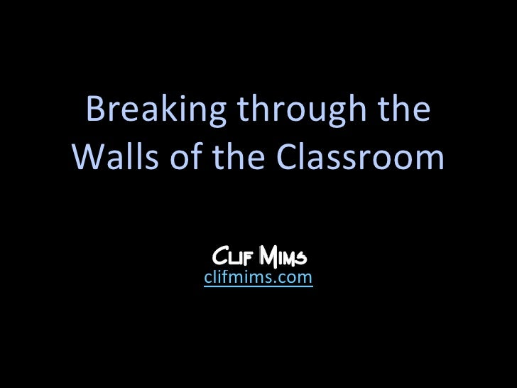 Breaking through theWalls of the Classroom<br />clifmims.com<br />