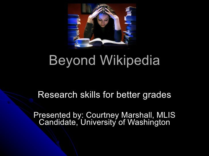 Beyond Wikipedia Research skills for better grades Presented by: Courtney Marshall, MLIS Candidate, University of Washington