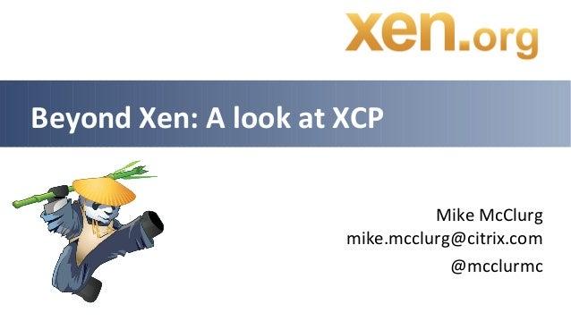 Beyond Xen: A look at XCP                                Mike McClurg                      mike.mcclurg@citrix.com        ...