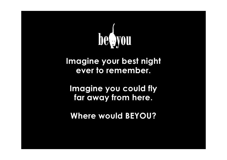 Imagine your best night  ever to remember.Imagine you could fly far away from here. Where would BEYOU?