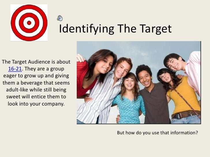 Identifying The TargetThe Target Audience is about   16-21. They are a group eager to grow up and givingthem a beverage th...
