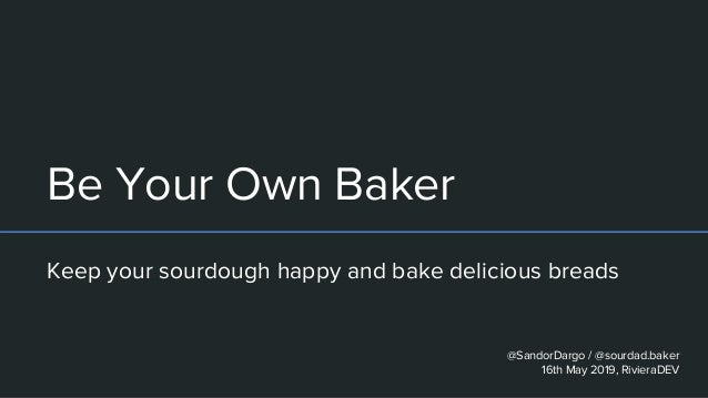 Be Your Own Baker Keep your sourdough happy and bake delicious breads @SandorDargo / @sourdad.baker 16th May 2019, Riviera...