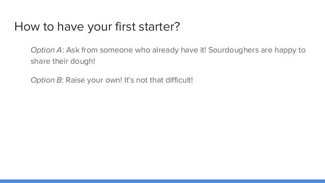 How to have your first starter? Option A: Ask from someone who already have it! Sourdoughers are happy to share their doug...