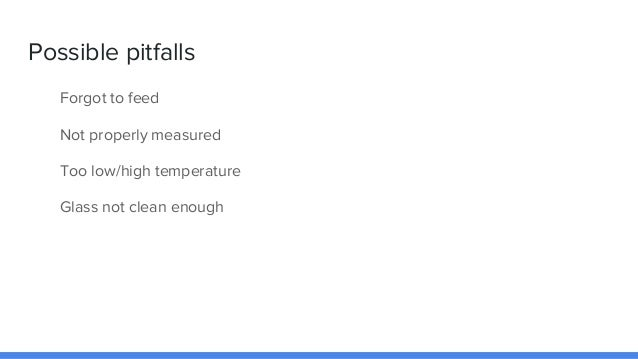 Possible pitfalls Forgot to feed Not properly measured Too low/high temperature Glass not clean enough