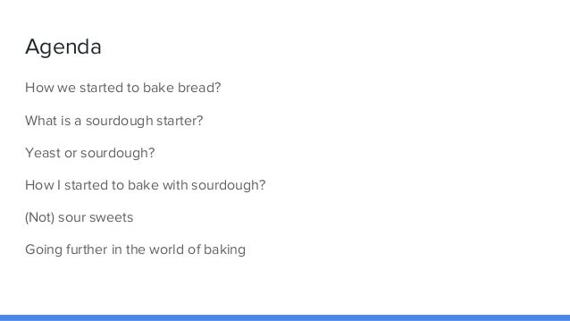 Agenda How we started to bake bread? What is a sourdough starter? Yeast or sourdough? How I started to bake with sourdough...