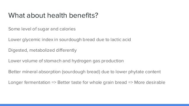 What about health benefits? Some level of sugar and calories Lower glycemic index in sourdough bread due to lactic acid Di...
