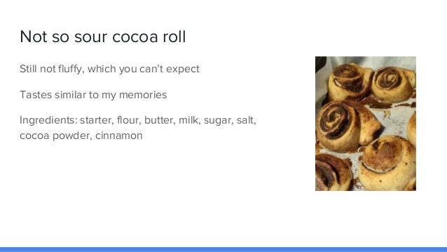 Not so sour cocoa roll Still not fluffy, which you can't expect Tastes similar to my memories Ingredients: starter, flour,...