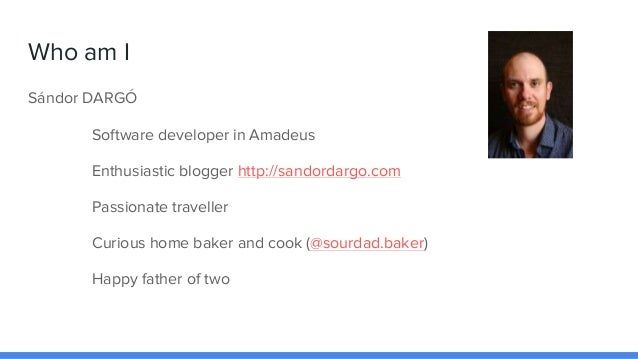 Who am I Sándor DARGÓ Software developer in Amadeus Enthusiastic blogger http://sandordargo.com Passionate traveller Curio...