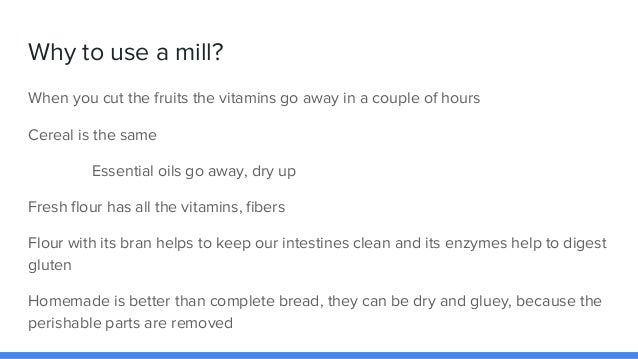 Why to use a mill? When you cut the fruits the vitamins go away in a couple of hours Cereal is the same Essential oils go ...