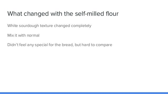 What changed with the self-milled flour White sourdough texture changed completely Mix it with normal Didn't feel any spec...
